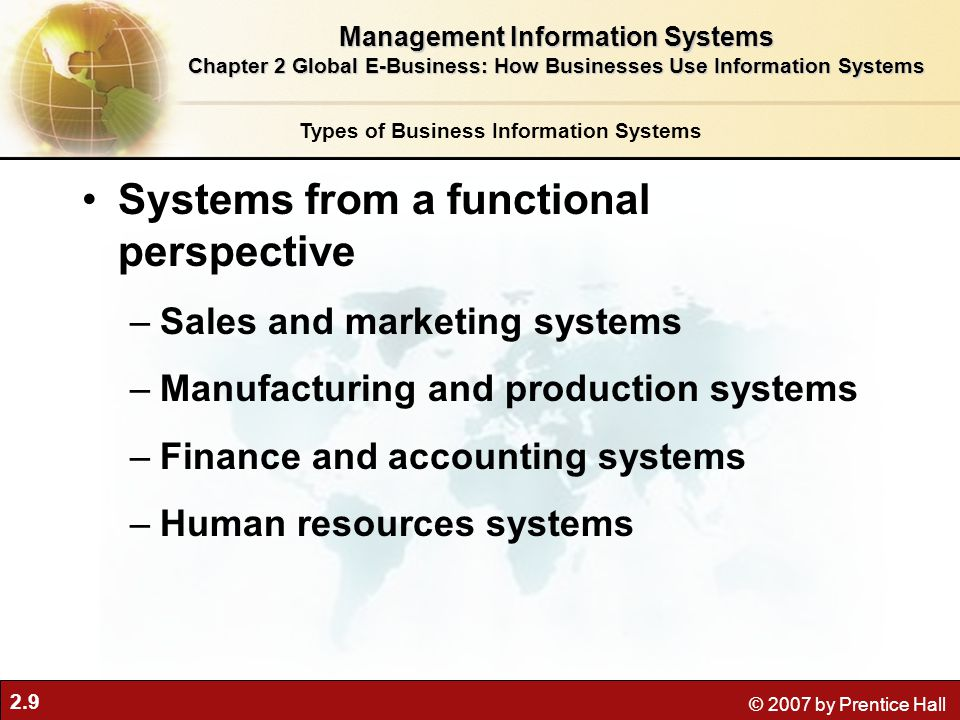2.9 © 2007 by Prentice Hall Systems from a functional perspective –Sales and marketing systems –Manufacturing and production systems –Finance and acco