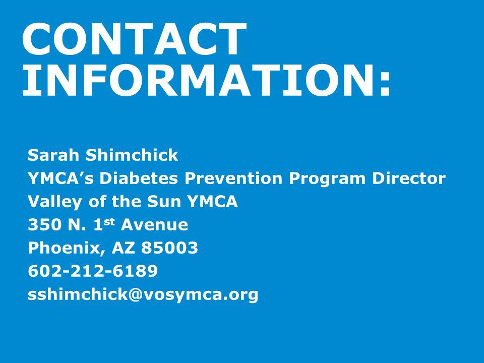 CONTACT INFORMATION: Sarah Shimchick YMCA's Diabetes Prevention Program Director Valley of the Sun YMCA 350 N. 1 st Avenue Phoenix, AZ 85003 602-212-6