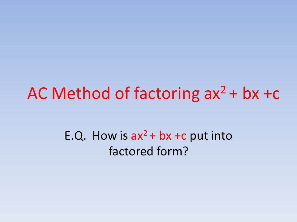 AC Method of factoring ax 2 + bx +c E.Q. How is ax 2 + bx +c put into factored form?