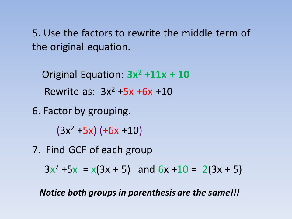5. Use the factors to rewrite the middle term of the original equation. Original Equation: 3x 2 +11x + 10 Rewrite as: 3x 2 +5x +6x +10 6.Factor by gro