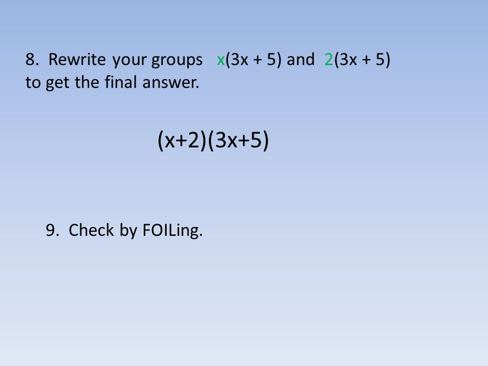 8. Rewrite your groups x(3x + 5) and 2(3x + 5) to get the final answer. (x+2)(3x+5) 9. Check by FOILing.