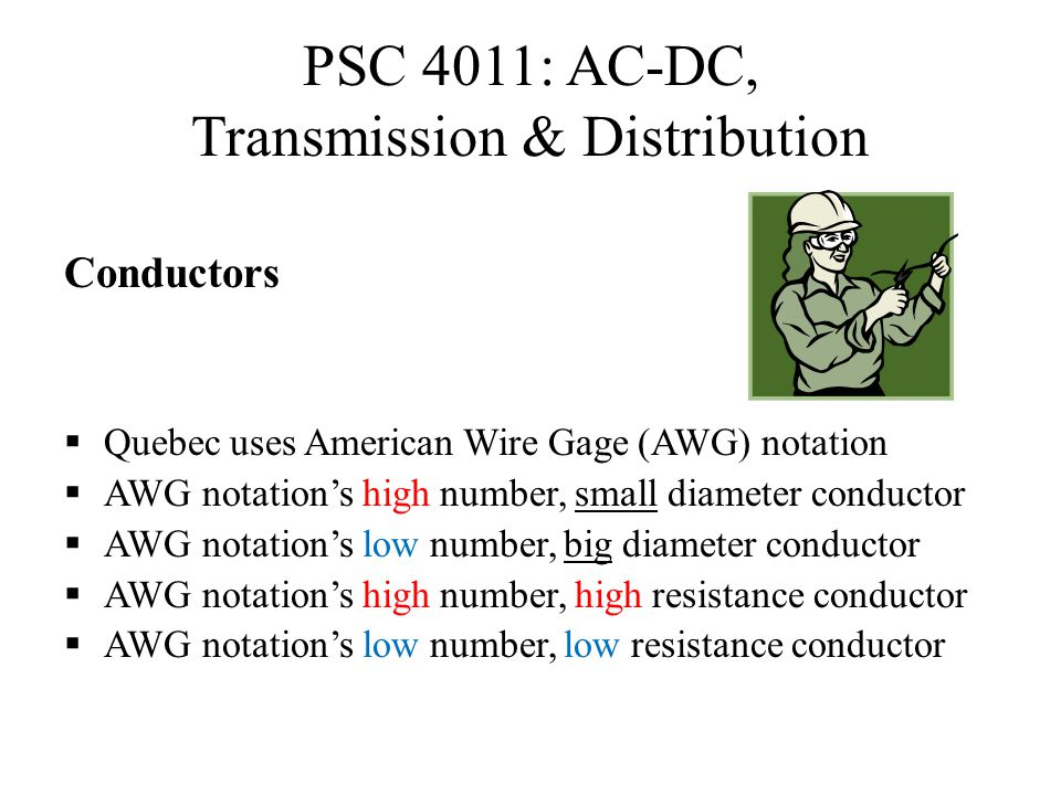 PSC 4011: AC-DC, Transmission & Distribution Conductors  Quebec uses American Wire Gage (AWG) notation  AWG notation's high number, small diameter c
