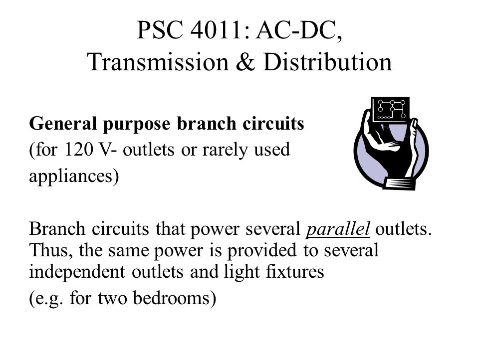 PSC 4011: AC-DC, Transmission & Distribution General purpose branch circuits (for 120 V- outlets or rarely used appliances) Branch circuits that power
