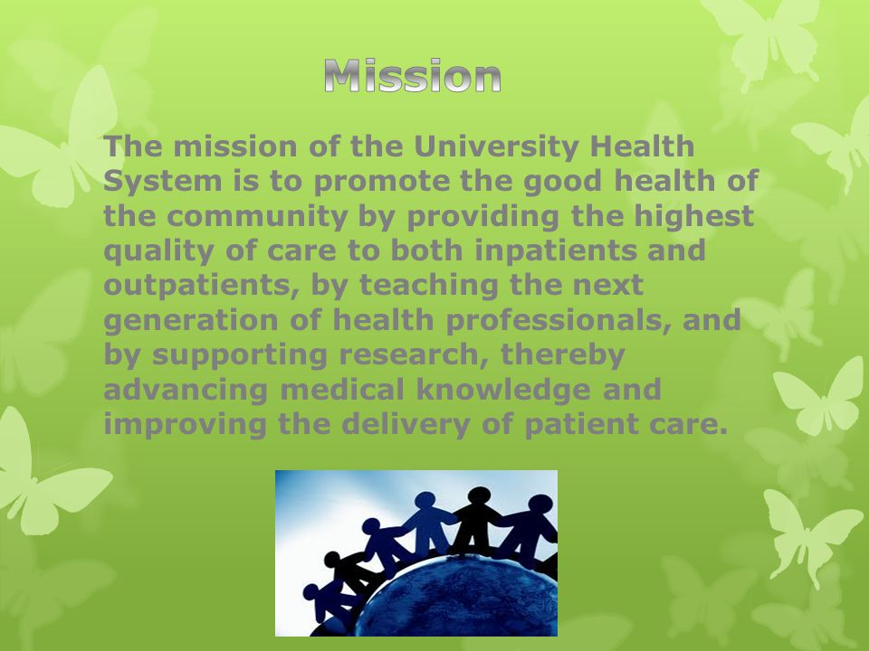 The mission of the University Health System is to promote the good health of the community by providing the highest quality of care to both inpatients and outpatients, by teaching the next generation of health professionals, and by supporting research, thereby advancing medical knowledge and improving the delivery of patient care.