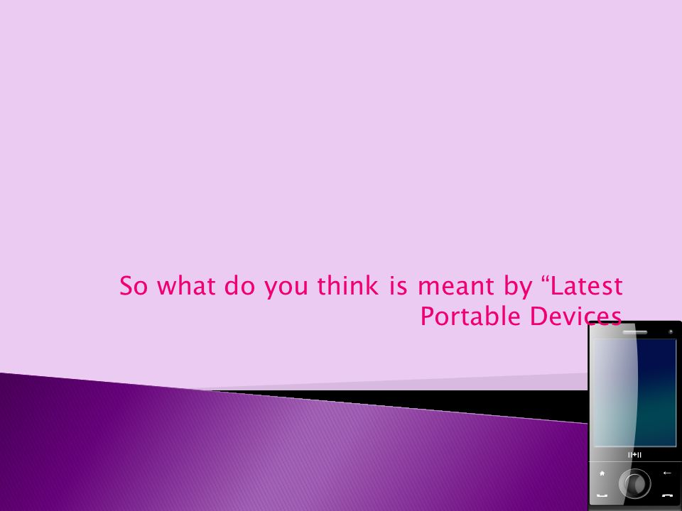 So what do you think is meant by Latest Portable Devices