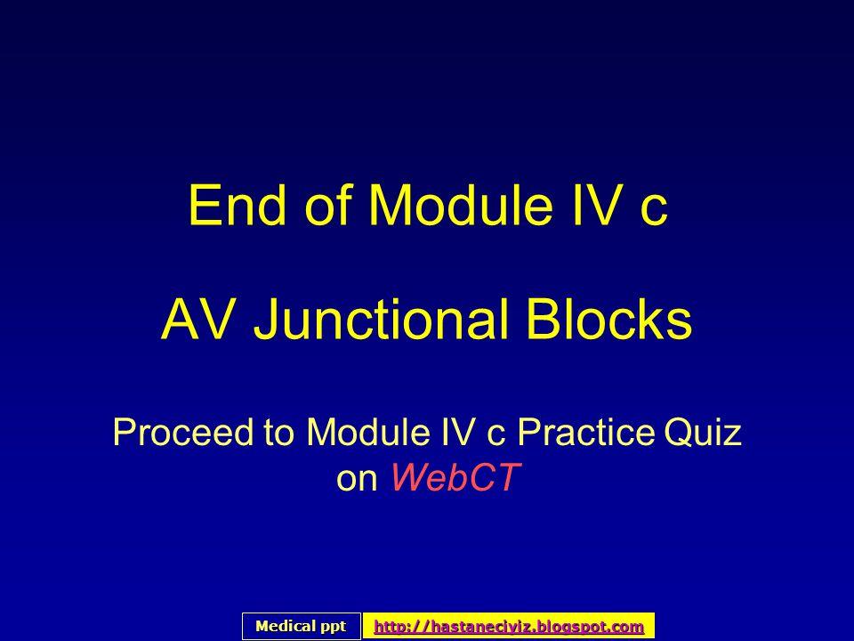 End of Module IV c AV Junctional Blocks Proceed to Module IV c Practice Quiz on WebCT Medical ppt Medical ppt http://hastaneciyiz.blogspot.com