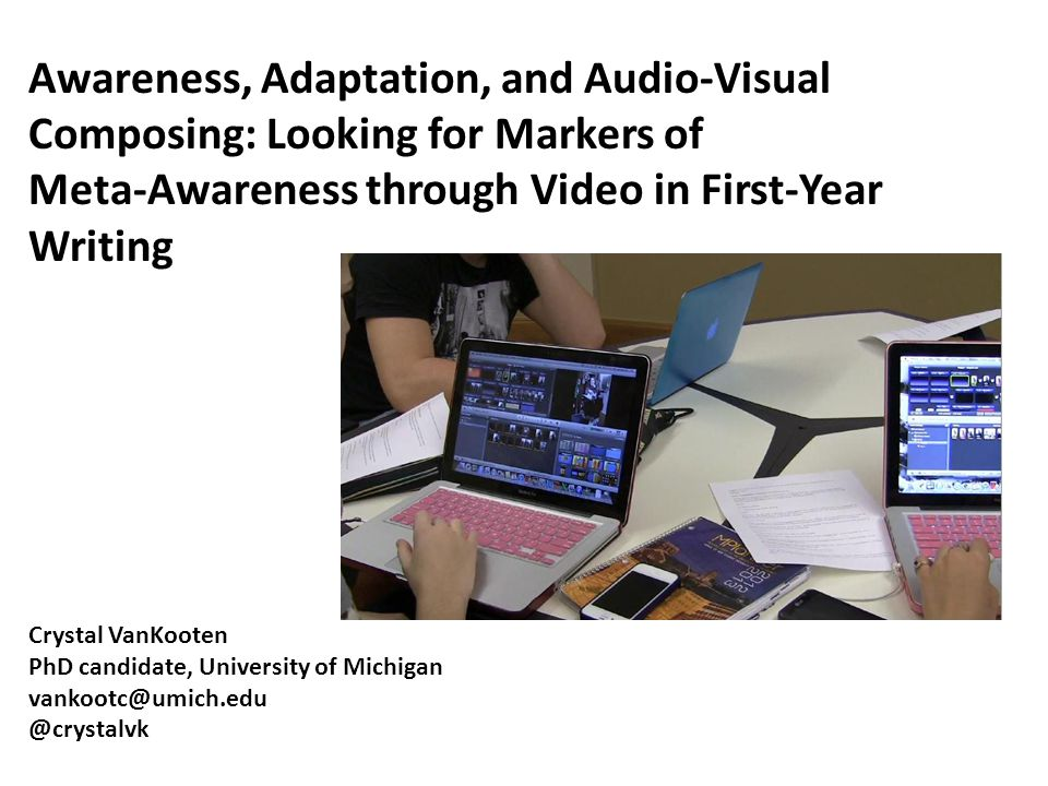 Awareness, Adaptation, and Audio-Visual Composing: Looking for Markers of Meta-Awareness through Video in First-Year Writing Crystal VanKooten PhD can
