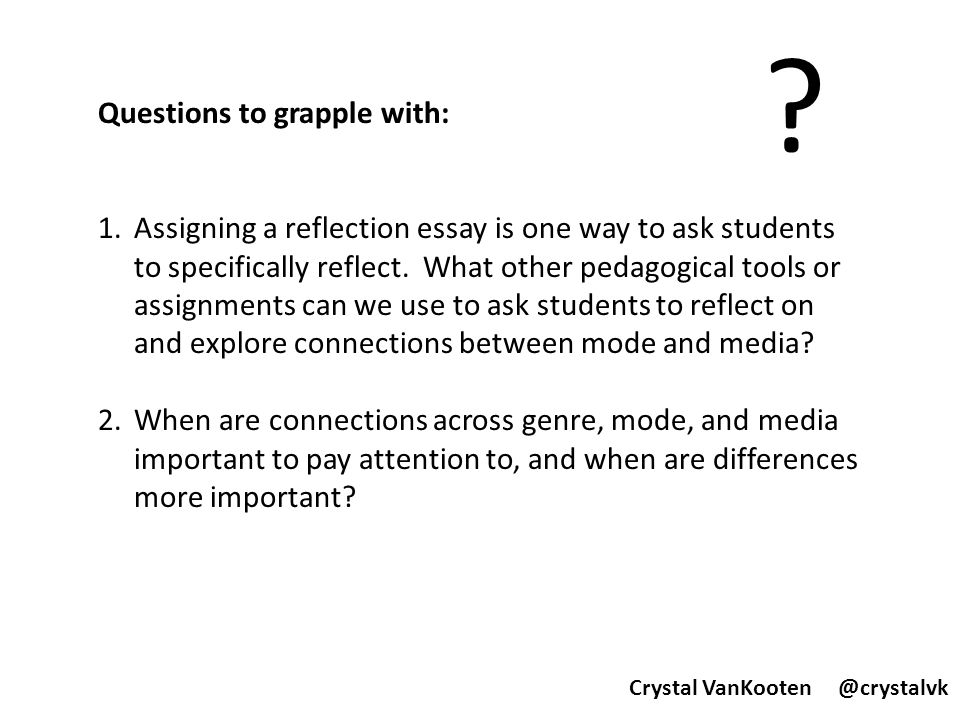 Questions to grapple with: 1.Assigning a reflection essay is one way to ask students to specifically reflect. What other pedagogical tools or assignme