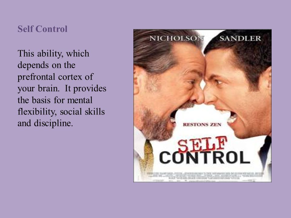 Self Control This ability, which depends on the prefrontal cortex of your brain.
