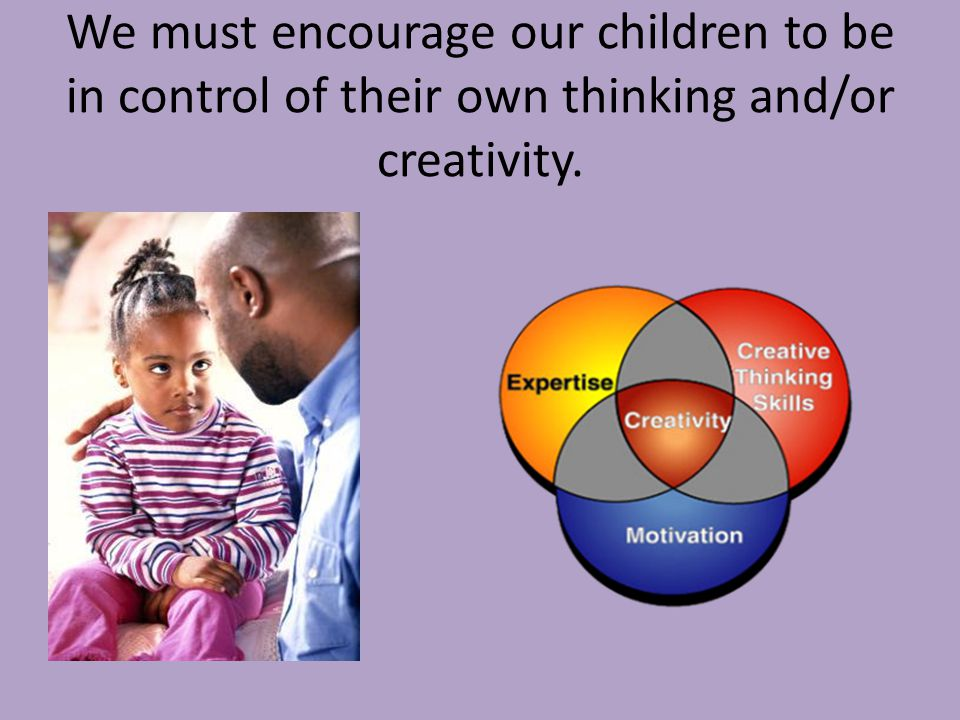 We must encourage our children to be in control of their own thinking and/or creativity.