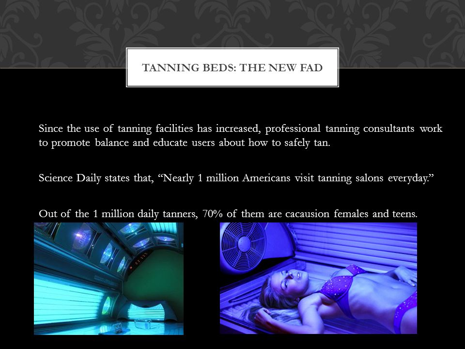 An estimated 30 million North Americans – 65% to 70% of them women – turned to tanning salons in 2006 as a controlled alternative to outdoor tanning. INCREASE OF TANNING BED USE FROM 1988 Out of those 30 million North Americans, 1 million of those people were referred to tanning salons by their dermatologist for medical and cosmetic reasons.