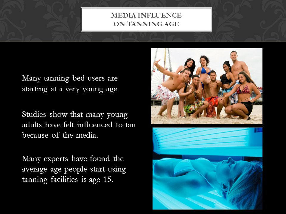 Many tanning bed users are starting at a very young age. Studies show that many young adults have felt influenced to tan because of the media. Many ex