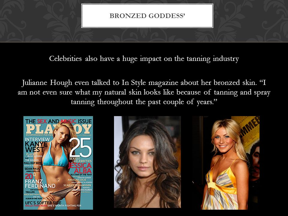 Celebrities also have a huge impact on the tanning industry Julianne Hough even talked to In Style magazine about her bronzed skin.