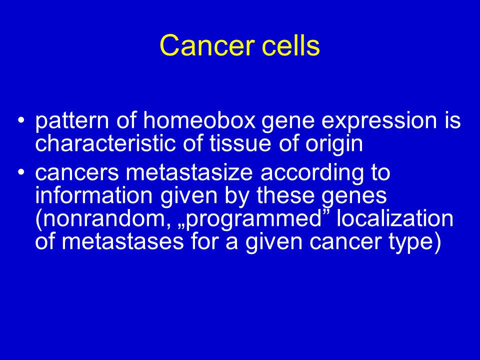 """Cancer cells pattern of homeobox gene expression is characteristic of tissue of origin cancers metastasize according to information given by these genes (nonrandom, """"programmed localization of metastases for a given cancer type)"""