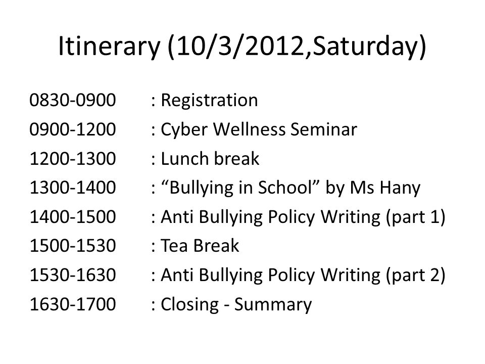 Itinerary (10/3/2012,Saturday) : Registration : Cyber Wellness Seminar : Lunch break : Bullying in School by Ms Hany : Anti Bullying Policy Writing (part 1) : Tea Break : Anti Bullying Policy Writing (part 2) : Closing - Summary