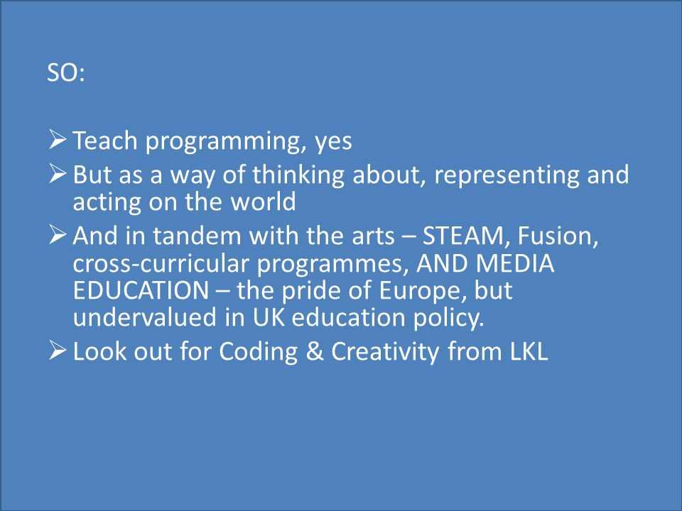 SO:  Teach programming, yes  But as a way of thinking about, representing and acting on the world  And in tandem with the arts – STEAM, Fusion, cross-curricular programmes, AND MEDIA EDUCATION – the pride of Europe, but undervalued in UK education policy.