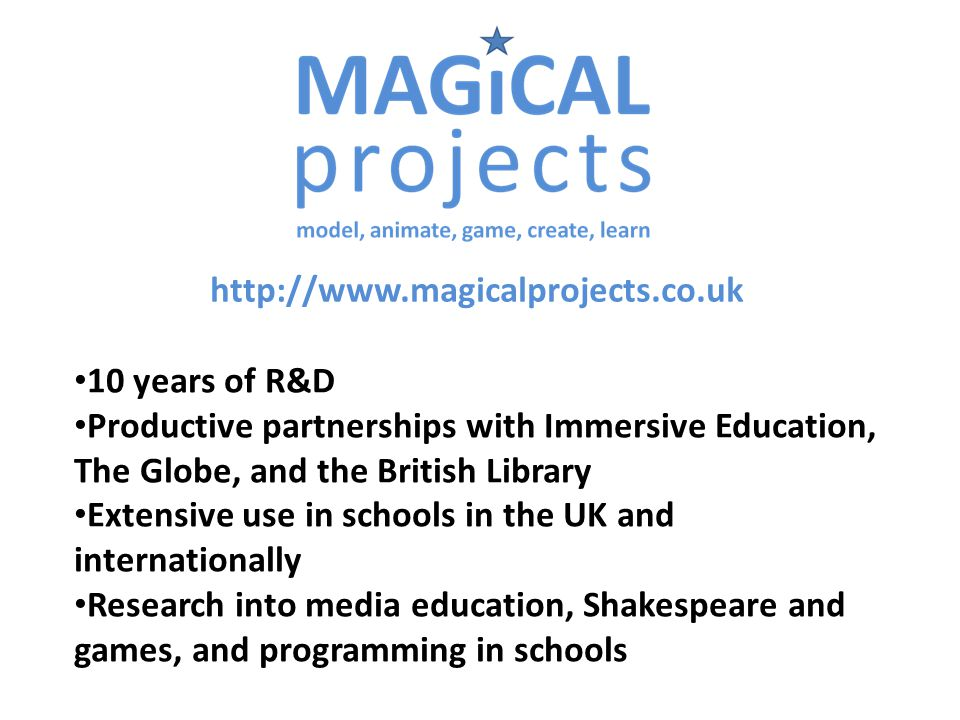 http://www.magicalprojects.co.uk 10 years of R&D Productive partnerships with Immersive Education, The Globe, and the British Library Extensive use in schools in the UK and internationally Research into media education, Shakespeare and games, and programming in schools