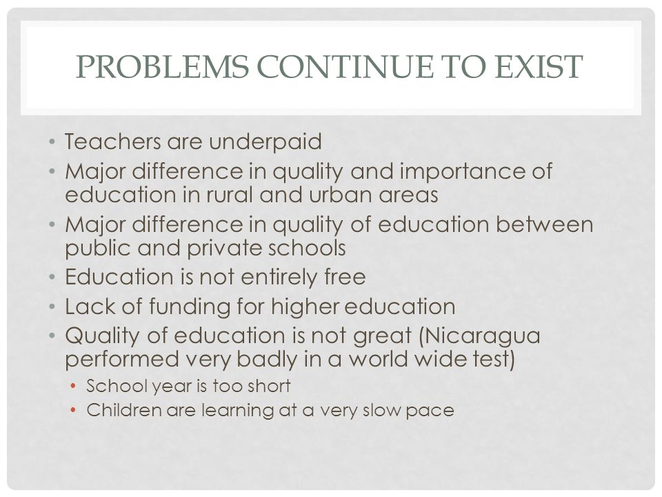 PROBLEMS CONTINUE TO EXIST Teachers are underpaid Major difference in quality and importance of education in rural and urban areas Major difference in quality of education between public and private schools Education is not entirely free Lack of funding for higher education Quality of education is not great (Nicaragua performed very badly in a world wide test) School year is too short Children are learning at a very slow pace