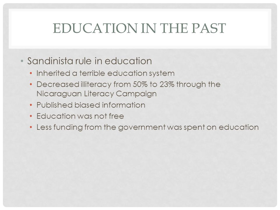 EDUCATION IN THE PAST Sandinista rule in education Inherited a terrible education system Decreased illiteracy from 50% to 23% through the Nicaraguan Literacy Campaign Published biased information Education was not free Less funding from the government was spent on education
