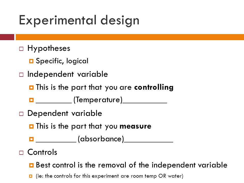 Experimental design  Hypotheses  Specific, logical  Independent variable  This is the part that you are controlling  ________ (Temperature)__________  Dependent variable  This is the part that you measure  _________ (absorbance)___________  Controls  Best control is the removal of the independent variable  (ie: the controls for this experiment are room temp OR water)