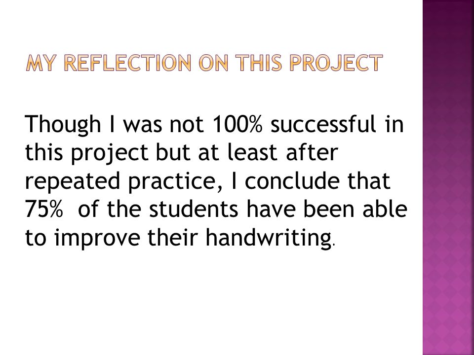 Though I was not 100% successful in this project but at least after repeated practice, I conclude that 75% of the students have been able to improve their handwriting.