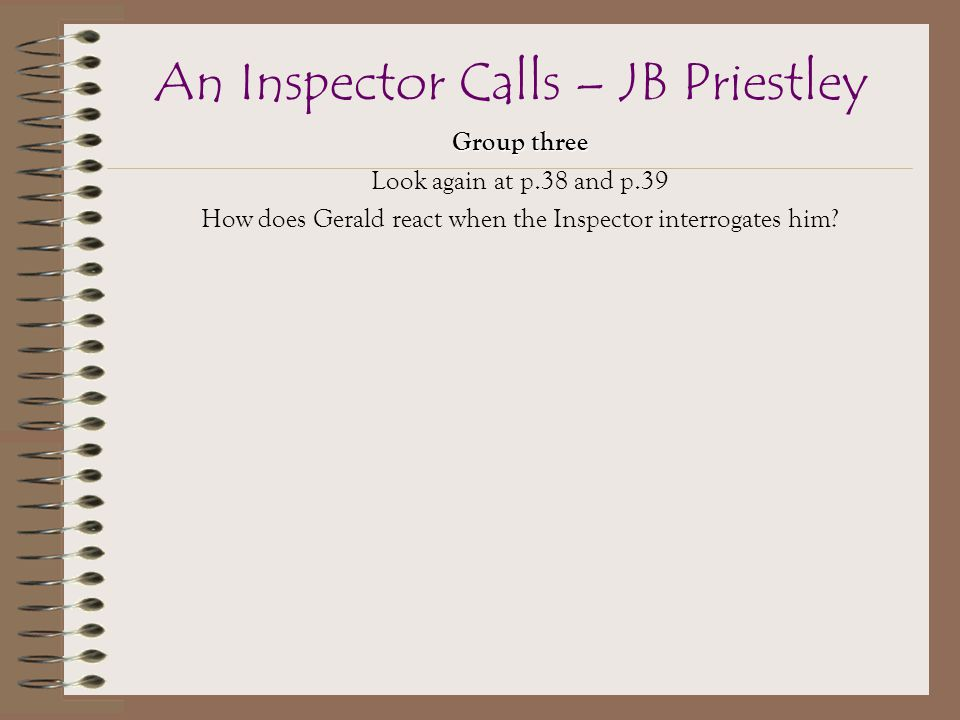 Group three Look again at p.38 and p.39 How does Gerald react when the Inspector interrogates him.