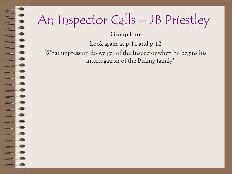 Group four Look again at p.11 and p.12 What impression do we get of the Inspector when he begins his interrogation of the Birling family.