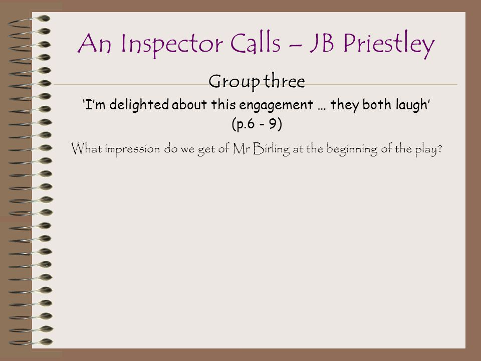 Group three 'I'm delighted about this engagement … they both laugh' (p.6 - 9) What impression do we get of Mr Birling at the beginning of the play.