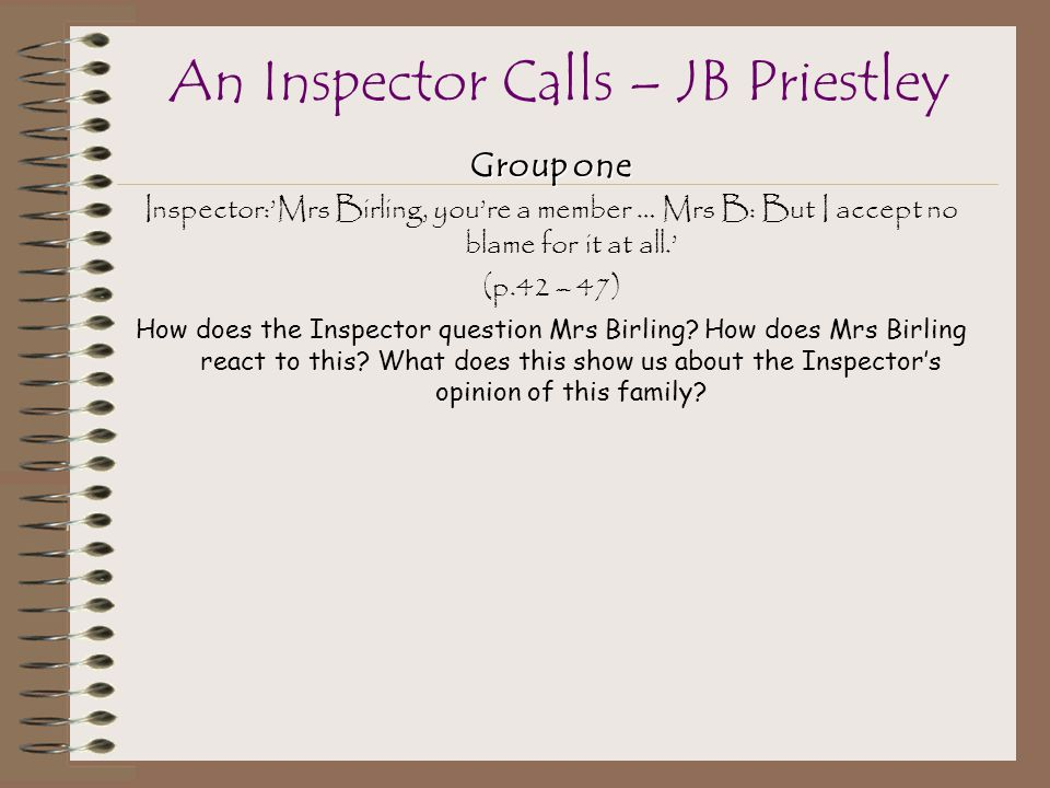 Group one Inspector:'Mrs Birling, you're a member … Mrs B: But I accept no blame for it at all.' (p.42 – 47) How does the Inspector question Mrs Birling.