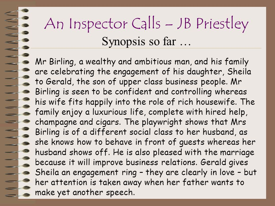 Synopsis so far … An Inspector Calls – JB Priestley Mr Birling, a wealthy and ambitious man, and his family are celebrating the engagement of his daughter, Sheila to Gerald, the son of upper class business people.