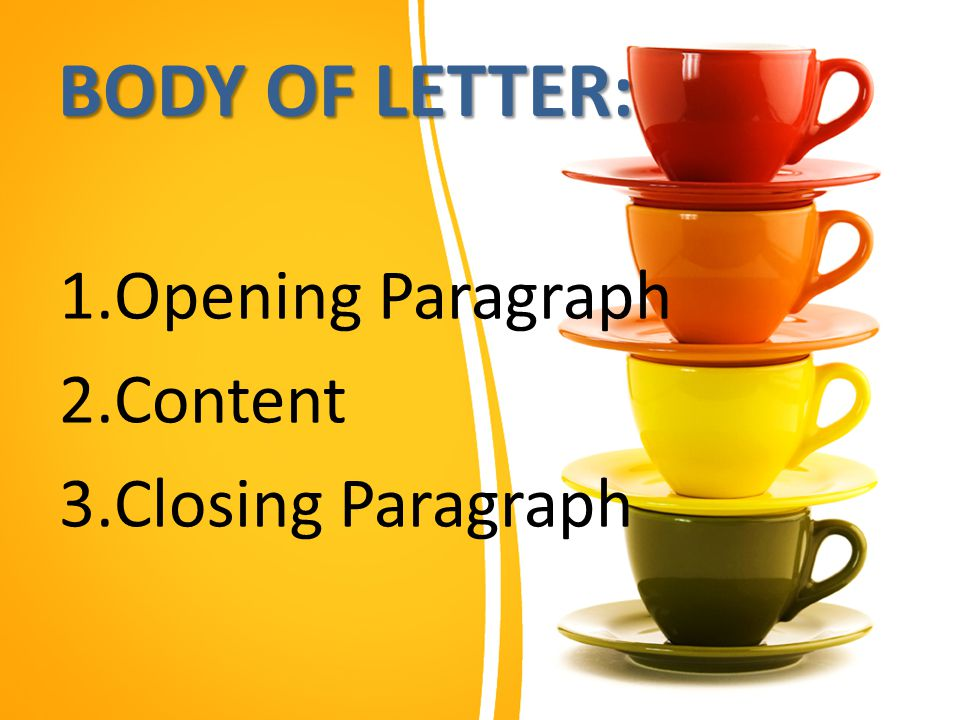 BODY OF LETTER: 1.Opening Paragraph 2.Content 3.Closing Paragraph