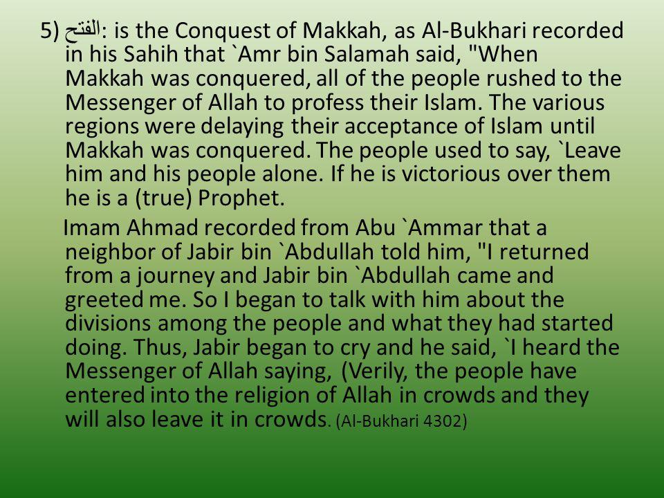 5) الفتح : is the Conquest of Makkah, as Al-Bukhari recorded in his Sahih that `Amr bin Salamah said, When Makkah was conquered, all of the people rushed to the Messenger of Allah to profess their Islam.