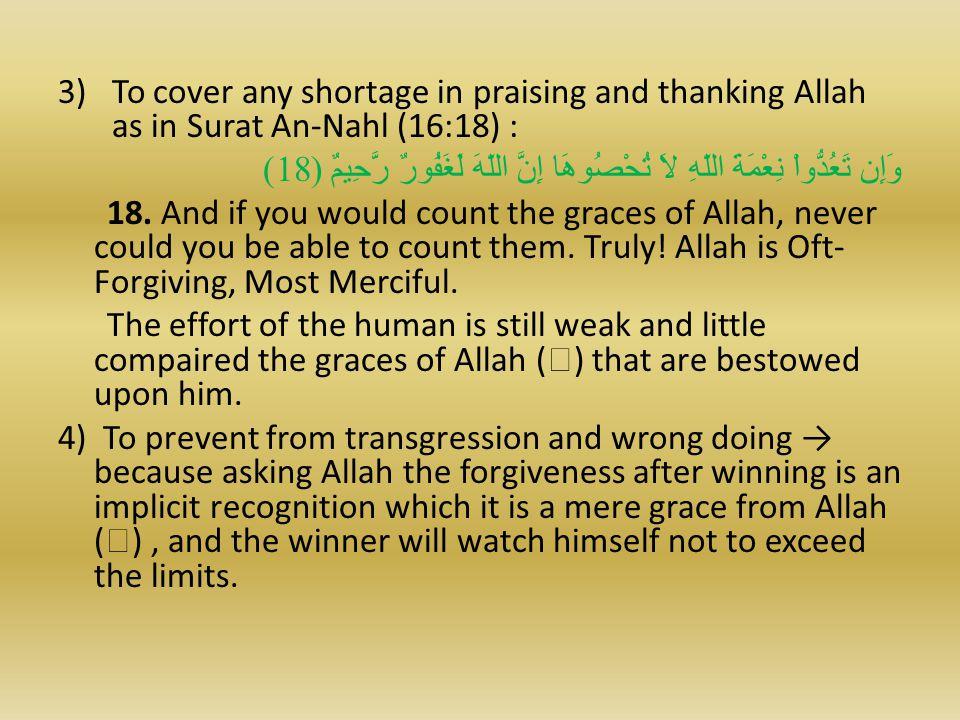 3)To cover any shortage in praising and thanking Allah as in Surat An-Nahl (16:18) : وَإِن تَعُدُّواْ نِعْمَةَ اللّهِ لاَ تُحْصُوهَا إِنَّ اللّهَ لَغَفُورٌ رَّحِيمٌ ( 18) 18.