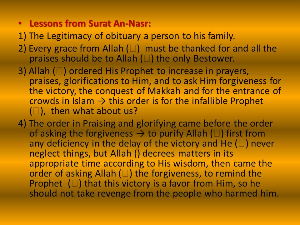 Lessons from Surat An-Nasr: Lessons from Surat An-Nasr: 1) The Legitimacy of obituary a person to his family. 2) Every grace from Allah (  ) must be