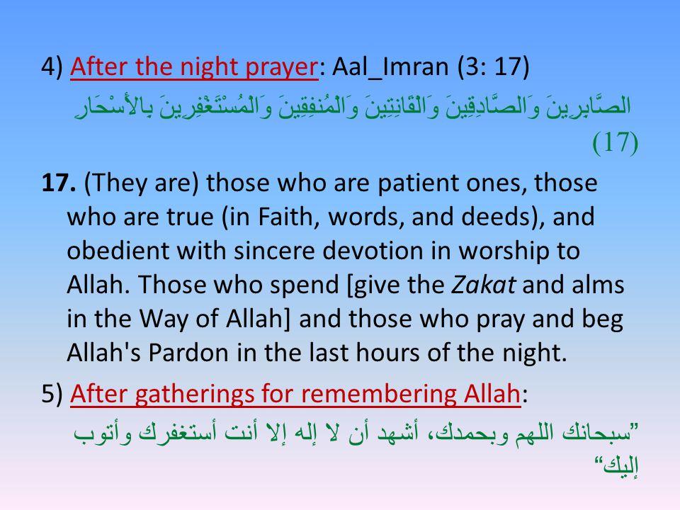 4) After the night prayer: Aal_Imran (3: 17) الصَّابِرِينَ وَالصَّادِقِينَ وَالْقَانِتِينَ وَالْمُنفِقِينَ وَالْمُسْتَغْفِرِينَ بِالأَسْحَارِ (17) 17.