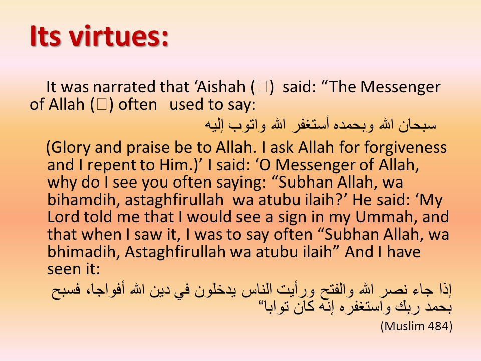 "Its virtues: It was narrated that 'Aishah (  ) said: ""The Messenger of Allah (  ) often used to say: سبحان الله وبحمده أستغفر الله واتوب إليه (Glory"