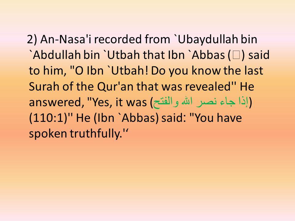 2) An-Nasa i recorded from `Ubaydullah bin `Abdullah bin `Utbah that Ibn `Abbas (  ) said to him, O Ibn `Utbah.