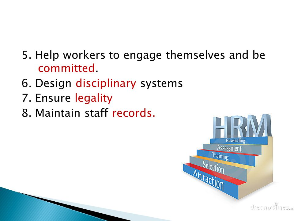 5. Help workers to engage themselves and be committed. 6. Design disciplinary systems 7. Ensure legality 8. Maintain staff records.