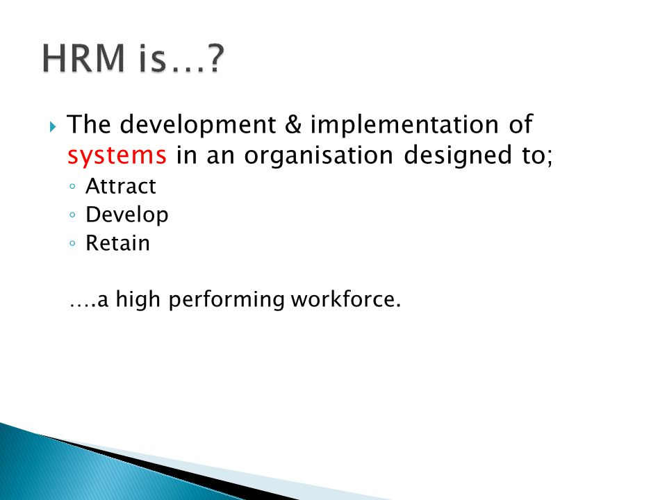 The development & implementation of systems in an organisation designed to; ◦ Attract ◦ Develop ◦ Retain ….a high performing workforce.