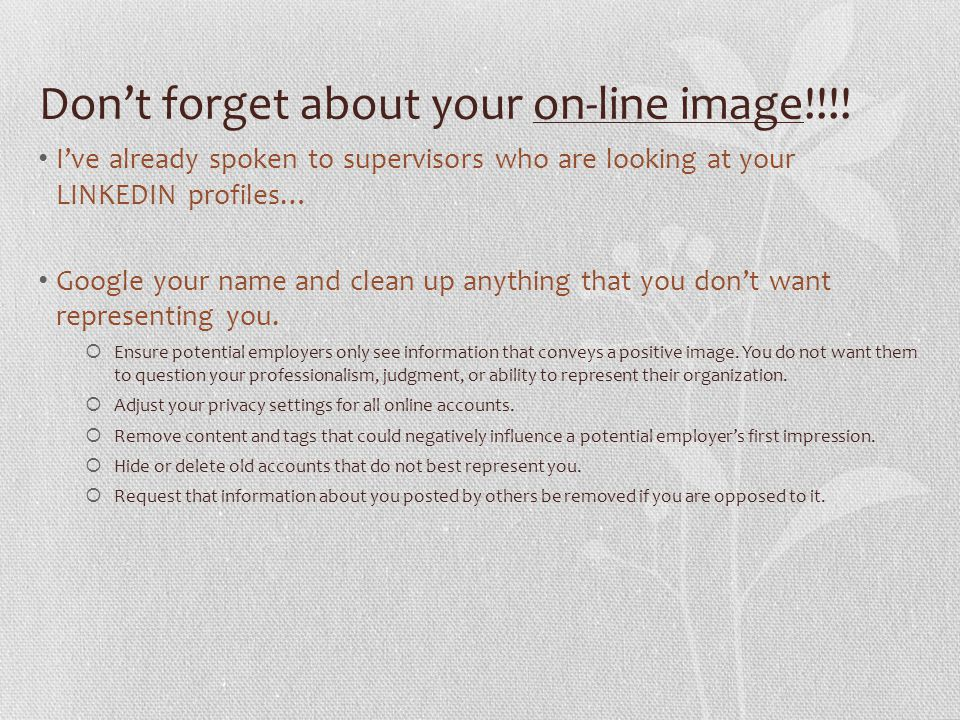 Don't forget about your on-line image!!!! I've already spoken to supervisors who are looking at your LINKEDIN profiles… Google your name and clean up