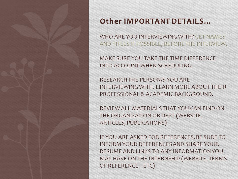 Other IMPORTANT DETAILS… WHO ARE YOU INTERVIEWING WITH? GET NAMES AND TITLES IF POSSIBLE, BEFORE THE INTERVIEW. MAKE SURE YOU TAKE THE TIME DIFFERENCE