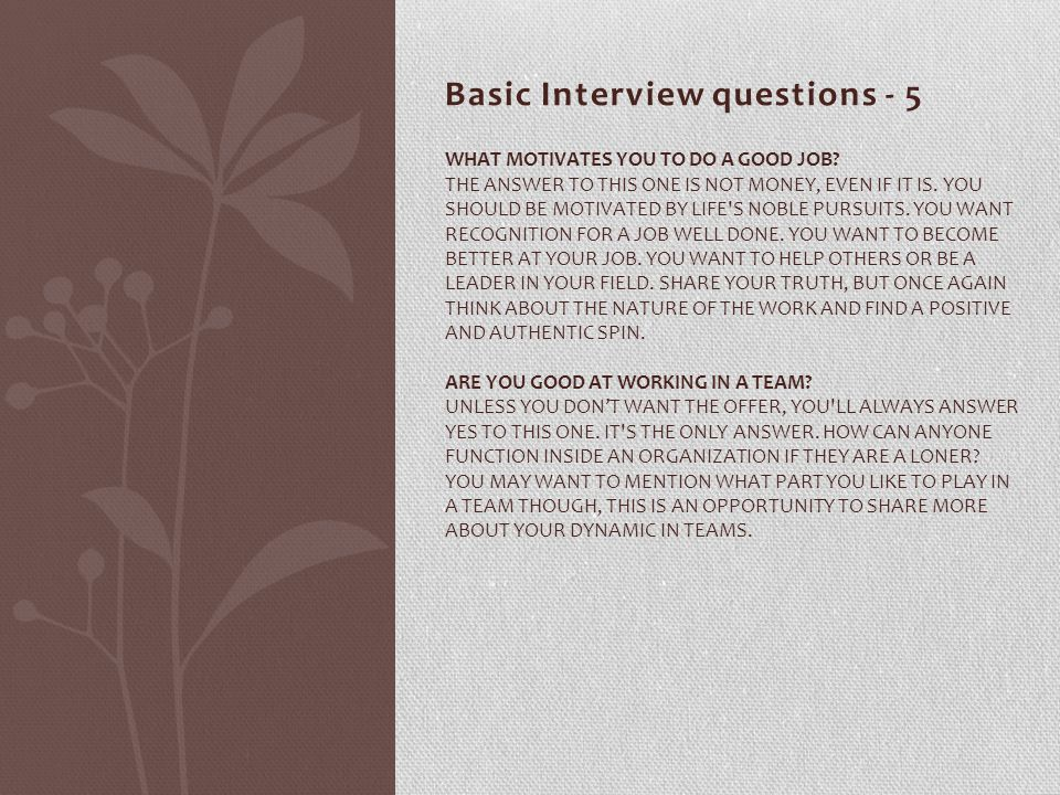 Basic Interview questions - 5 WHAT MOTIVATES YOU TO DO A GOOD JOB? THE ANSWER TO THIS ONE IS NOT MONEY, EVEN IF IT IS. YOU SHOULD BE MOTIVATED BY LIFE