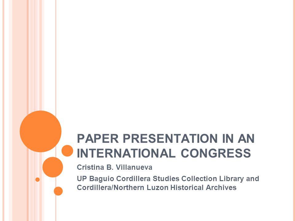 PAPER PRESENTATION IN AN INTERNATIONAL CONGRESS Cristina B. Villanueva UP Baguio Cordillera Studies Collection Library and Cordillera/Northern Luzon H