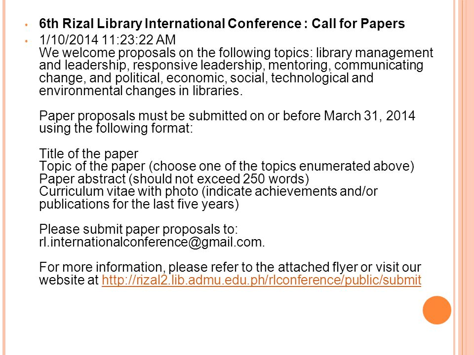 6th Rizal Library International Conference : Call for Papers 1/10/2014 11:23:22 AM We welcome proposals on the following topics: library management and leadership, responsive leadership, mentoring, communicating change, and political, economic, social, technological and environmental changes in libraries.