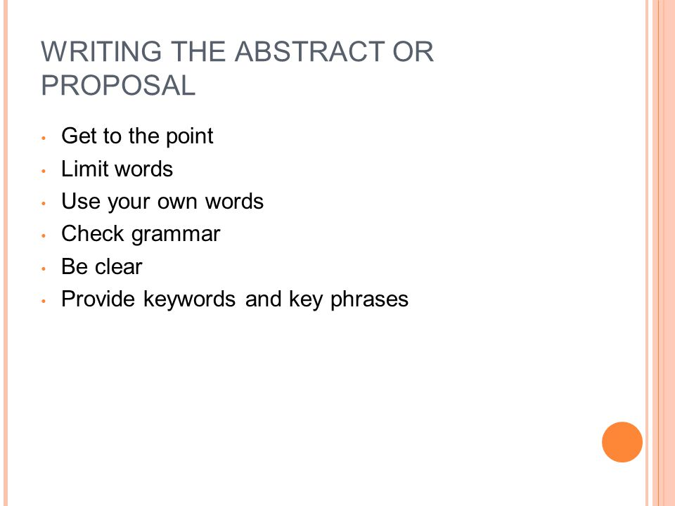 WRITING THE ABSTRACT OR PROPOSAL Get to the point Limit words Use your own words Check grammar Be clear Provide keywords and key phrases