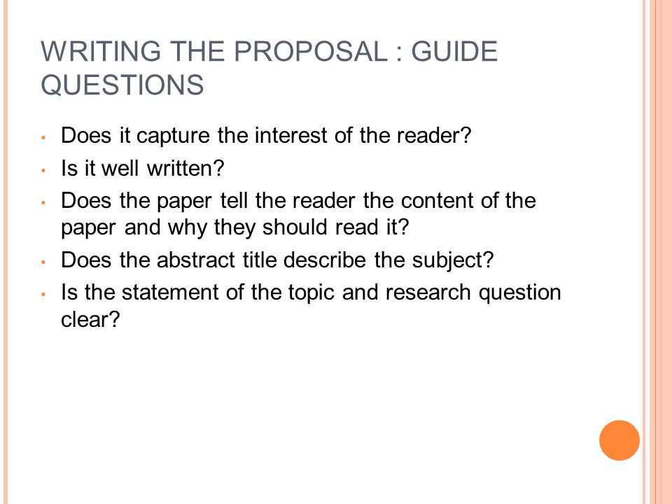 WRITING THE PROPOSAL : GUIDE QUESTIONS Does it capture the interest of the reader.