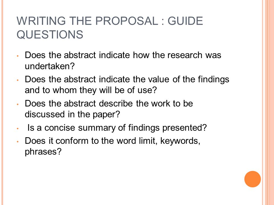 WRITING THE PROPOSAL : GUIDE QUESTIONS Does the abstract indicate how the research was undertaken? Does the abstract indicate the value of the finding
