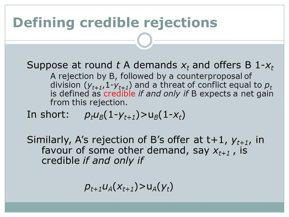 Defining credible rejections Suppose at round t A demands x t and offers B 1-x t A rejection by B, followed by a counterproposal of division (y t+1,1-y t+1 ) and a threat of conflict equal to p t is defined as credible if and only if B expects a net gain from this rejection.