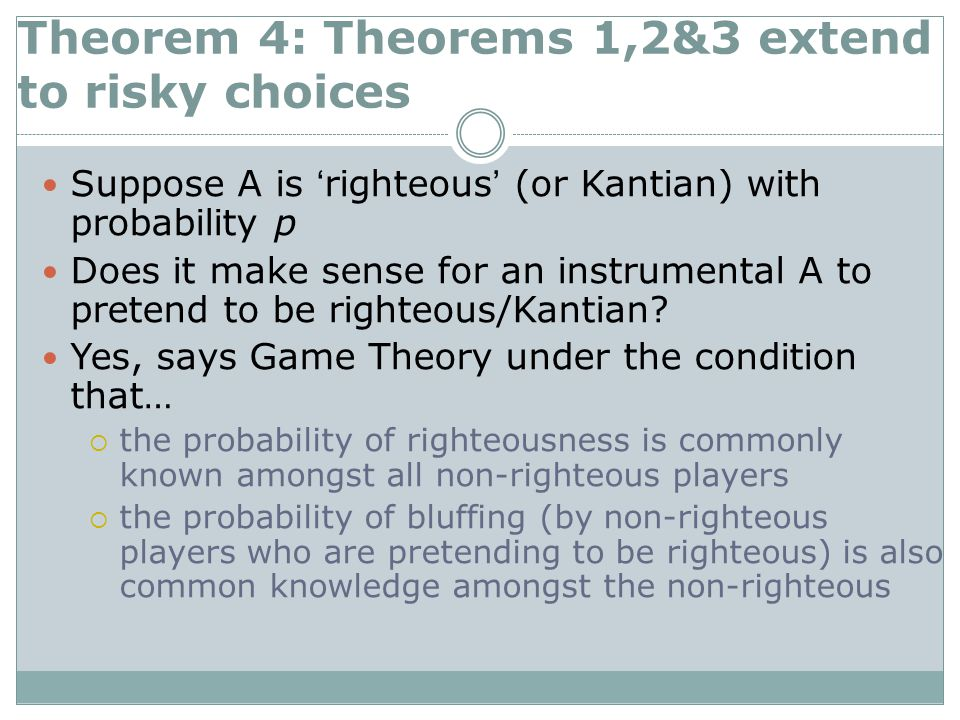 Theorem 4: Theorems 1,2&3 extend to risky choices Suppose A is 'righteous' (or Kantian) with probability p Does it make sense for an instrumental A to pretend to be righteous/Kantian.