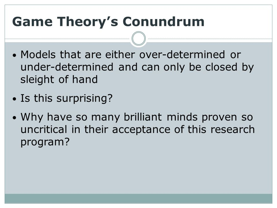 Game Theory's Conundrum Models that are either over-determined or under-determined and can only be closed by sleight of hand Is this surprising.